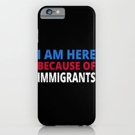 I Am Here Because Of Immigrants I iPhone Case