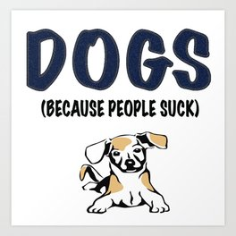 DOGS (BECAUSE PEOPLE SUCK) Art Print