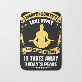Worring doesn't take away tomorrow's troubles. It takes away today's peace. Bath Mat