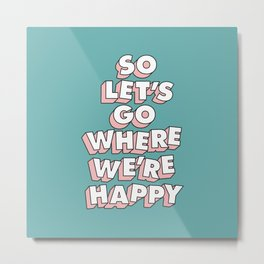 So Let's Go Where We're Happy Metal Print