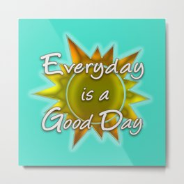 Everyday is a Good Day Metal Print