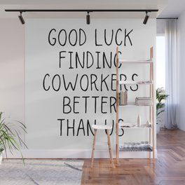 Good luck finding coworkers better than us Wall Mural