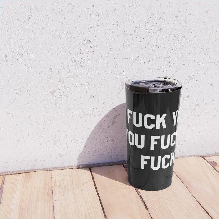 FUCK YOU, YOU FUCKIN' FUCK Travel Mug