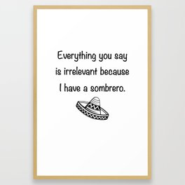 Everything You Say Is Irrelevant Because I Have A Sombrero Framed Art Print