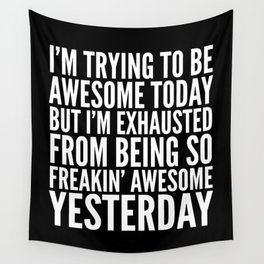 I'M TRYING TO BE AWESOME TODAY, BUT I'M EXHAUSTED FROM BEING SO FREAKIN' AWESOME YESTERDAY (B&W) Wall Tapestry