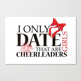 I ONLY DATE GIRLS THAT ARE CHEERLEADERS Canvas Print