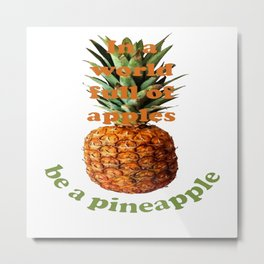 In A World Full Of Apples, Be A Pineapple Metal Print