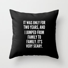 It was only for two years and I jumped from family to family It s very scary Throw Pillow