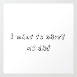 marry my dad Art Print