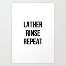 Lather Rinse Repeat Art Print
