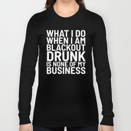 What I Do When I am Blackout Drunk is None of My Business (Black & White) Long Sleeve T-shirt