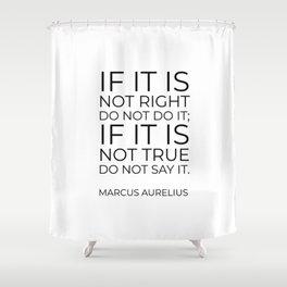 If it is not right do not do it; if it is not true do not say it - Marcus Aurelius  stoic quote Shower Curtain
