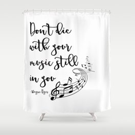Don't Die With Your Music Still In You Shower Curtain
