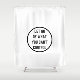 Let go of what you cannot control Shower Curtain