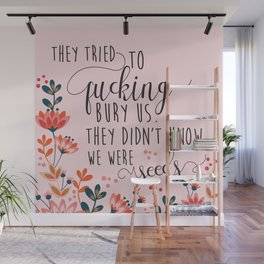 They Tried To Fucking Bury Us. They Didn't Know We Were Seeds Wall Mural