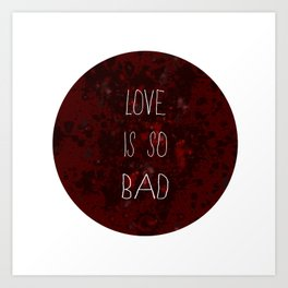LOVE IS SO BAD Art Print