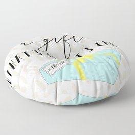 Today is a gift, that's why it's called the present Floor Pillow