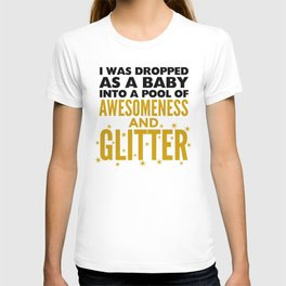 I WAS DROPPED AS A BABY INTO A POOL OF AWESOMENESS AND GLITTER T-shirt