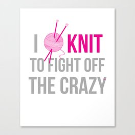 I Knit to Fight off the Crazy Canvas Print