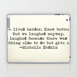 """We lived harder. Knew better. But we laughed anyway..."" -Michelle Hodkins Laptop & iPad Skin"