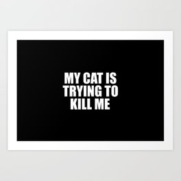my cat is trying to kill me funny saying Art Print