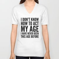 sayings V-neck T-shirts featuring I DON'T KNOW HOW TO ACT MY AGE I HAVE NEVER BEEN THIS AGE BEFORE by CreativeAngel