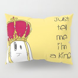 Just tell me I'm a King Pillow Sham