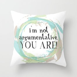 I'm not argumentative. You are! Throw Pillow