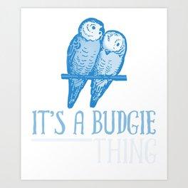 It's A Budgie Thing wb Art Print