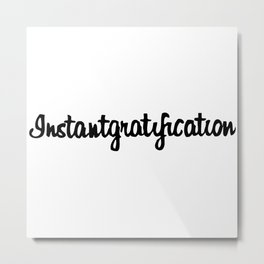 Instantgratification Metal Print