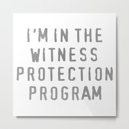 I'm In The Witness Protection Program Metal Print