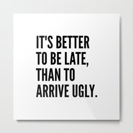 IT'S BETTER TO BE LATE THAN TO ARRIVE UGLY Metal Print