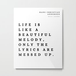 10 | Hans Christian Andersen Quotes 210807 Life is like a beautiful melody, only the lyrics are messed up. Metal Print