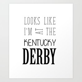 Looks like I am at the Kentucky Derby Art Print