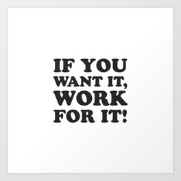 If you want it, work for it - Motivational quotes Art Print
