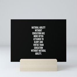 Natural ability without education has more often attained to glory and virtue than education without natural ability Mini Art Print