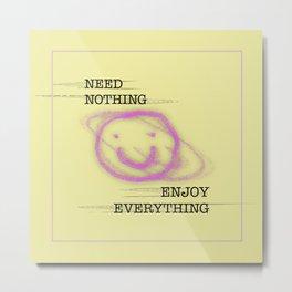Need Nothing, Enjoy Everything  Metal Print