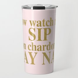 Watch Me Sip On Chardon-NAY NAY Travel Mug