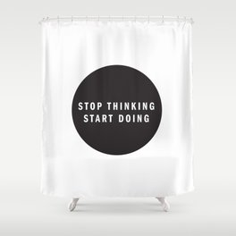 STOP THINKING START DOING Shower Curtain