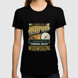 When I'm Bored Always End Up Thinking Woodworking T-shirt