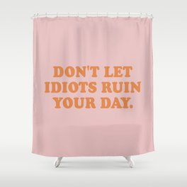 Don't let idiots ruin your day Shower Curtain
