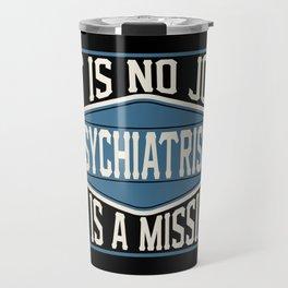 Psychiatrist  - It Is No Job, It Is A Mission Travel Mug