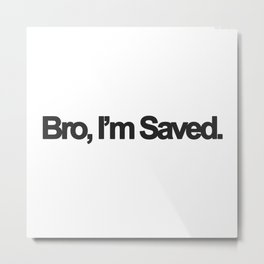 Bro, I'm Saved. Metal Print