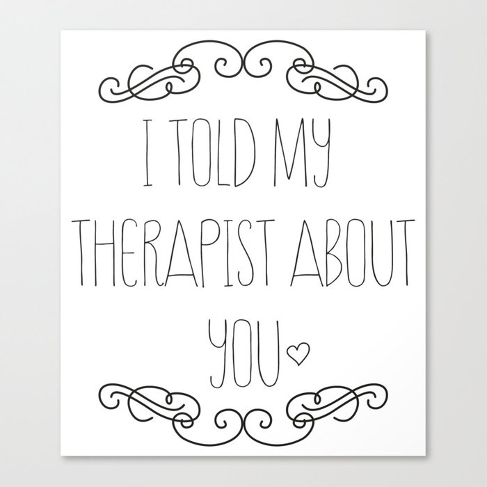 I told my therapist about you Canvas Print