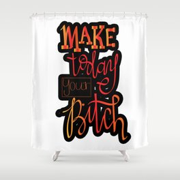 make today your bitch Shower Curtain