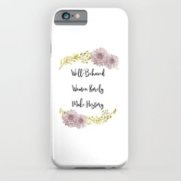 Well-Behaved Women Rarely Make History iPhone Case