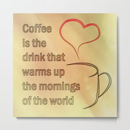 Coffee is the Drink that warms up the mornings of the world Metal Print