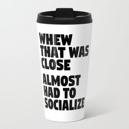 Whew That Was Close Almost Had To Socialize Travel Mug