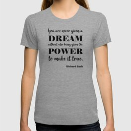 You are never given a dream without also being given the power to make it come true T-shirt