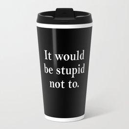 stupid not to Travel Mug